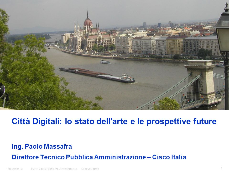 © 2007 Cisco Systems, Inc. All rights reserved.Cisco ConfidentialPresentation_ID 1 Città Digitali: lo stato dell'arte e le prospettive future Ing. Pao