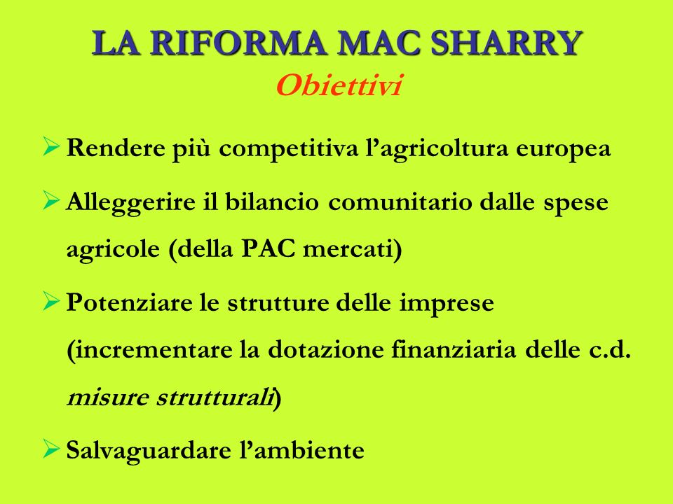 LARIFORMA MACSHARRY LA RIFORMA MAC SHARRY Obiettivi Rendere più competitiva lagricoltura europea Alleggerire il bilancio comunitario dalle spese agricole (della PAC mercati) Potenziare le strutture delle imprese (incrementare la dotazione finanziaria delle c.d.