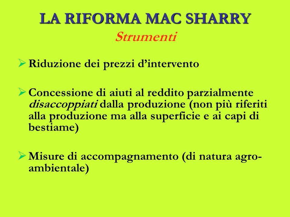 LA RIFORMA MAC SHARRY LA RIFORMA MAC SHARRY Strumenti Riduzione dei prezzi dintervento Concessione di aiuti al reddito parzialmente disaccoppiati dalla produzione (non più riferiti alla produzione ma alla superficie e ai capi di bestiame) Misure di accompagnamento (di natura agro- ambientale)
