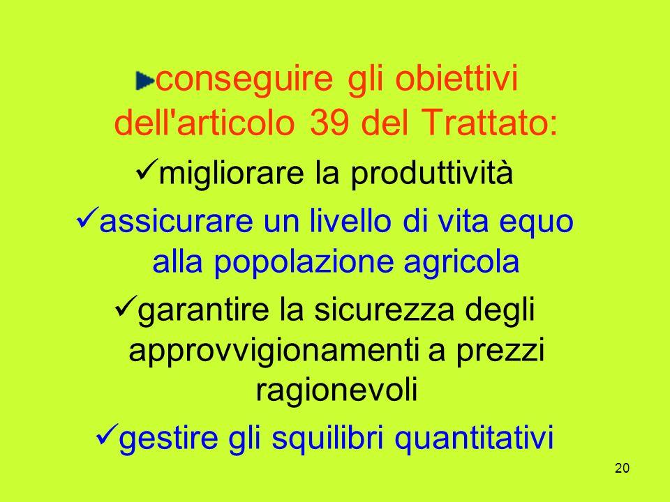 20 conseguire gli obiettivi dell articolo 39 del Trattato: migliorare la produttività assicurare un livello di vita equo alla popolazione agricola garantire la sicurezza degli approvvigionamenti a prezzi ragionevoli gestire gli squilibri quantitativi