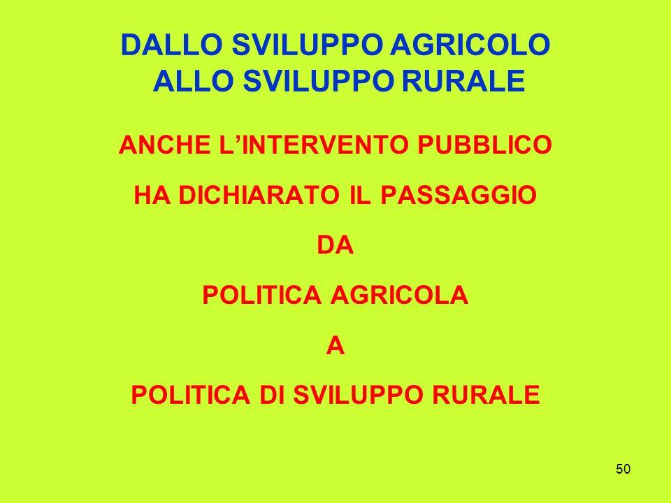 50 DALLO SVILUPPO AGRICOLO ALLO SVILUPPO RURALE ANCHE LINTERVENTO PUBBLICO HA DICHIARATO IL PASSAGGIO DA POLITICA AGRICOLA A POLITICA DI SVILUPPO RURALE