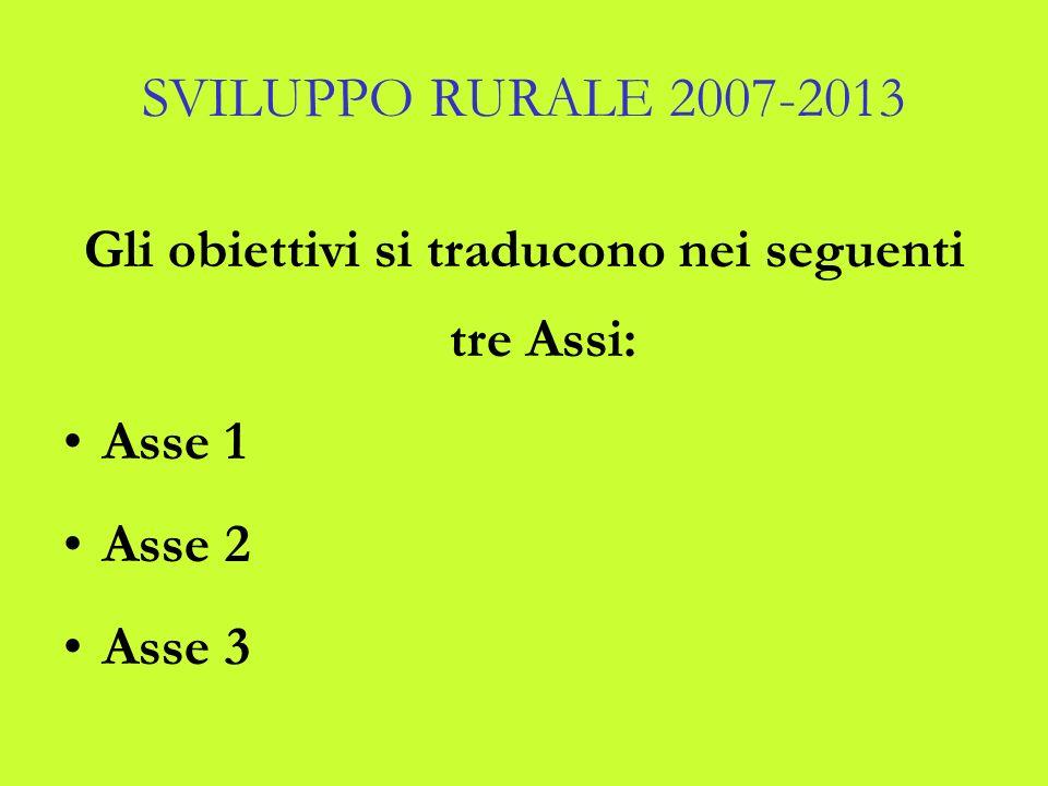 SVILUPPO RURALE 2007-2013 Gli obiettivi si traducono nei seguenti tre Assi: Asse 1 Asse 2 Asse 3