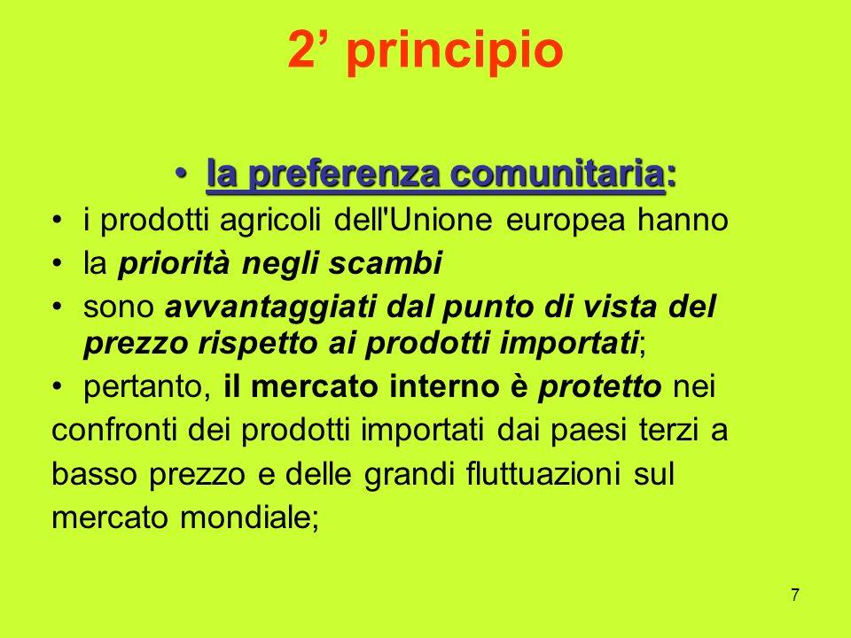 7 2 principio la preferenza comunitaria:la preferenza comunitaria: i prodotti agricoli dell Unione europea hanno la priorità negli scambi sono avvantaggiati dal punto di vista del prezzo rispetto ai prodotti importati; pertanto, il mercato interno è protetto nei confronti dei prodotti importati dai paesi terzi a basso prezzo e delle grandi fluttuazioni sul mercato mondiale;