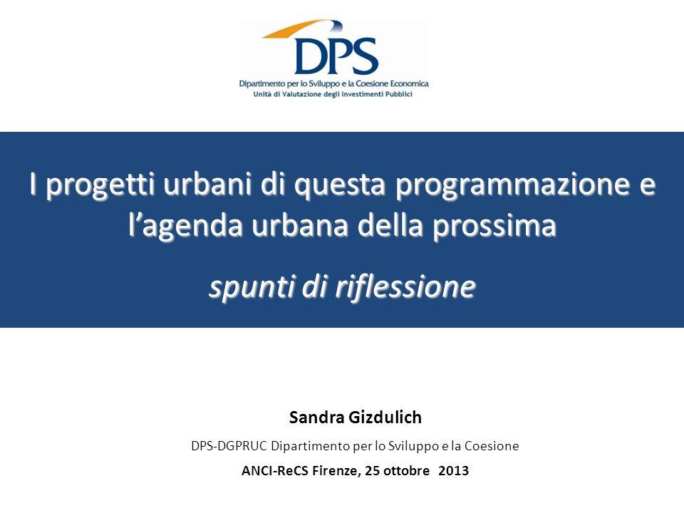 Sandra Gizdulich DPS-DGPRUC Dipartimento per lo Sviluppo e la Coesione ANCI-ReCS Firenze, 25 ottobre 2013 I progetti urbani di questa programmazione e