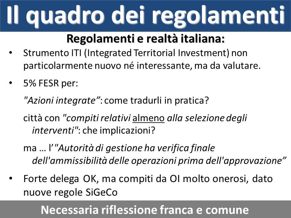 Il quadro dei regolamenti Regolamenti e realtà italiana: Necessaria riflessione franca e comune Strumento ITI (Integrated Territorial Investment) non