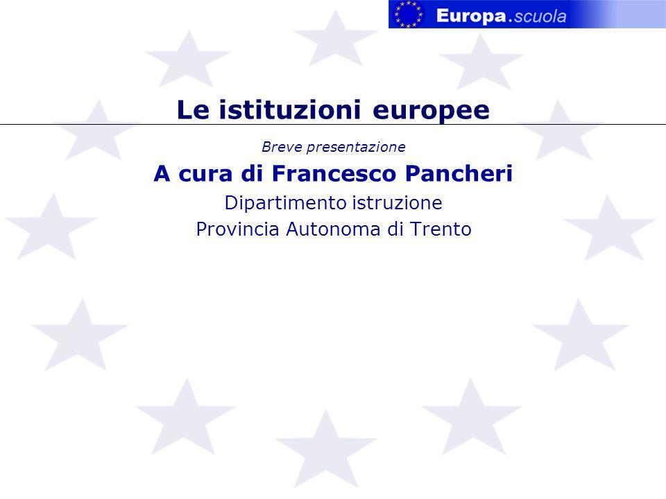 Le istituzioni europee Breve presentazione A cura di Francesco Pancheri Dipartimento istruzione Provincia Autonoma di Trento