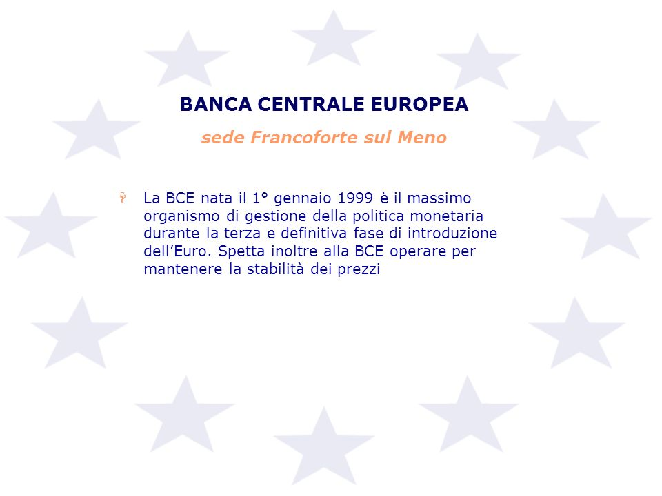 BANCA CENTRALE EUROPEA sede Francoforte sul Meno HLa BCE nata il 1° gennaio 1999 è il massimo organismo di gestione della politica monetaria durante l