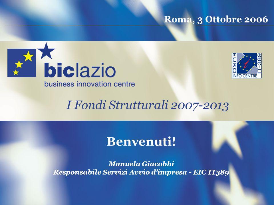 Roma, 3 Ottobre 2006 Manuela Giacobbi Responsabile Servizi Avvio dimpresa - EIC IT389 Benvenuti! I Fondi Strutturali 2007-2013