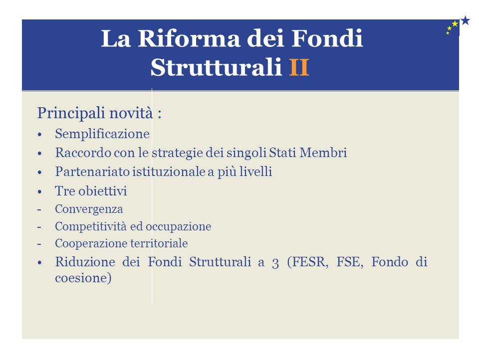 La Riforma dei Fondi Strutturali II Principali novità : Semplificazione Raccordo con le strategie dei singoli Stati Membri Partenariato istituzionale a più livelli Tre obiettivi -Convergenza -Competitività ed occupazione -Cooperazione territoriale Riduzione dei Fondi Strutturali a 3 (FESR, FSE, Fondo di coesione)