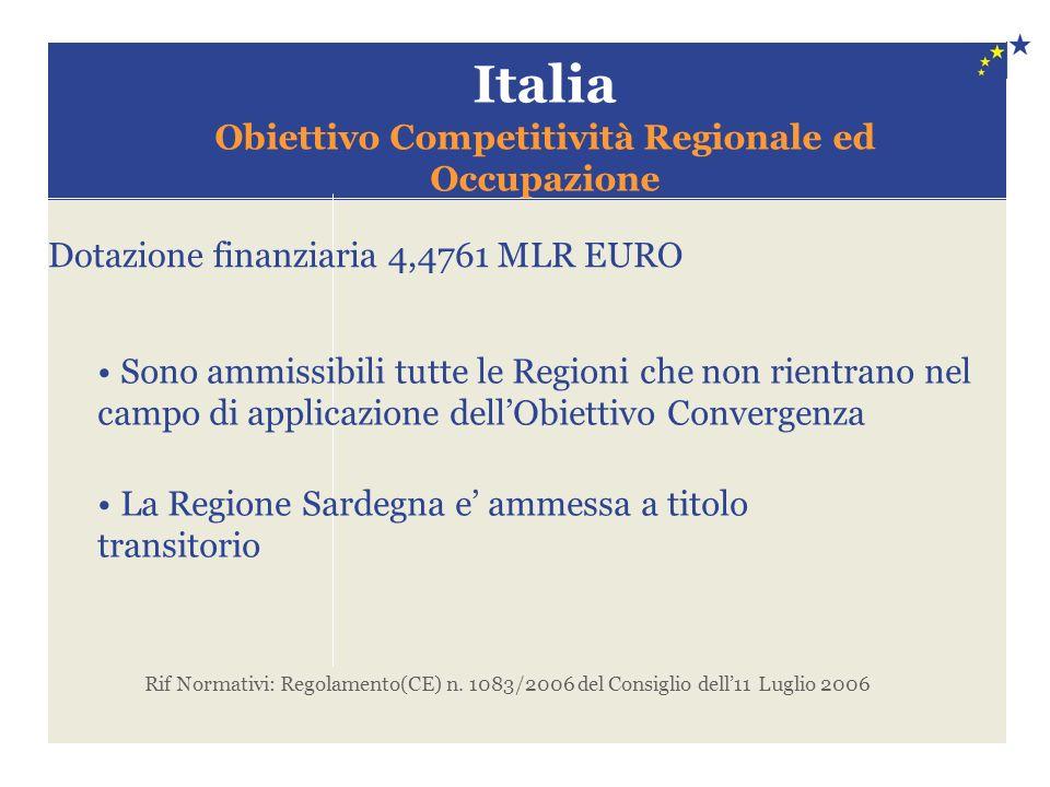Italia Obiettivo Competitività Regionale ed Occupazione Dotazione finanziaria 4,4761 MLR EURO Sono ammissibili tutte le Regioni che non rientrano nel campo di applicazione dellObiettivo Convergenza La Regione Sardegna e ammessa a titolo transitorio Rif Normativi: Regolamento(CE) n.