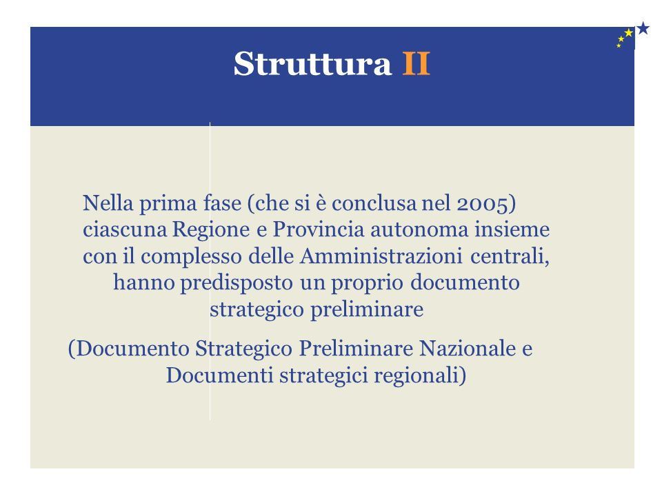 Struttura II Nella prima fase (che si è conclusa nel 2005) ciascuna Regione e Provincia autonoma insieme con il complesso delle Amministrazioni centrali, hanno predisposto un proprio documento strategico preliminare (Documento Strategico Preliminare Nazionale e Documenti strategici regionali)