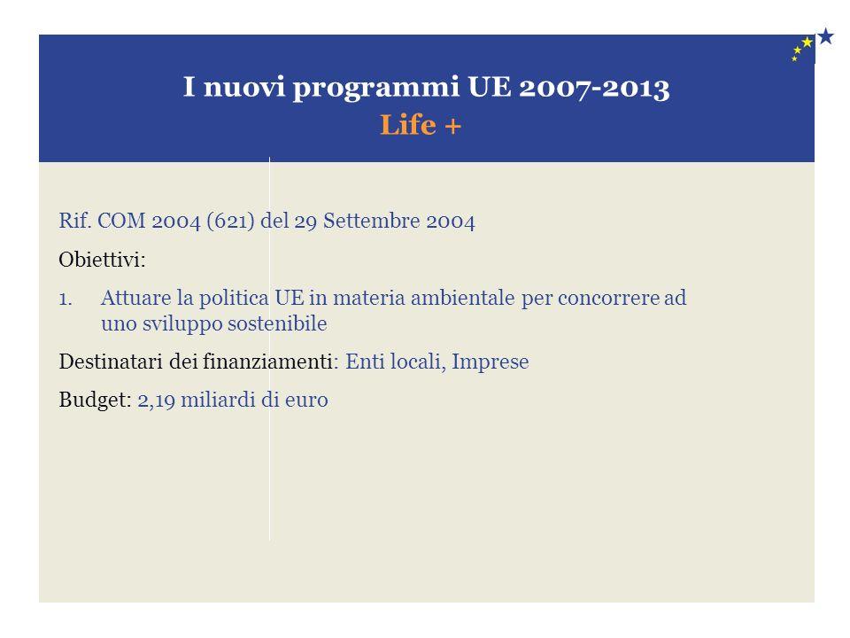 I nuovi programmi UE 2007-2013 Life + Rif. COM 2004 (621) del 29 Settembre 2004 Obiettivi: 1.Attuare la politica UE in materia ambientale per concorre