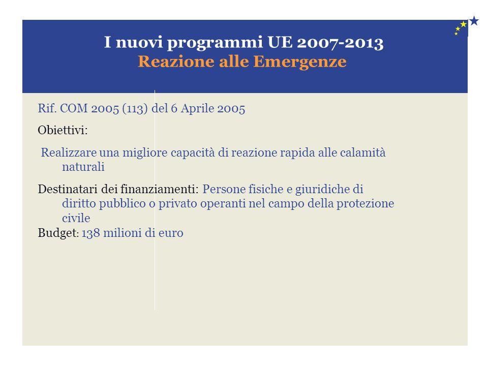 I nuovi programmi UE 2007-2013 Reazione alle Emergenze Rif. COM 2005 (113) del 6 Aprile 2005 Obiettivi: Realizzare una migliore capacità di reazione r