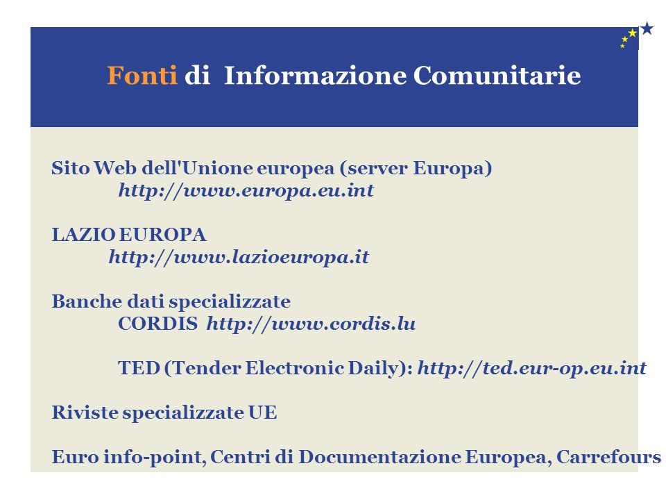 Sito Web dell Unione europea (server Europa) http://www.europa.eu.int LAZIO EUROPA http://www.lazioeuropa.it Banche dati specializzate CORDIS http://www.cordis.lu TED (Tender Electronic Daily): http://ted.eur-op.eu.int Riviste specializzate UE Euro info-point, Centri di Documentazione Europea, Carrefours Fonti di Informazione Comunitarie