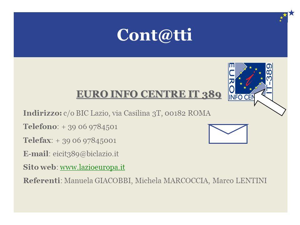 EURO INFO CENTRE IT 389 Indirizzo: c/o BIC Lazio, via Casilina 3T, 00182 ROMA Telefono: + 39 06 9784501 Telefax: + 39 06 97845001 E-mail: eicit389@biclazio.it Sito web: www.lazioeuropa.itwww.lazioeuropa.it Referenti: Manuela GIACOBBI, Michela MARCOCCIA, Marco LENTINI Cont@tti