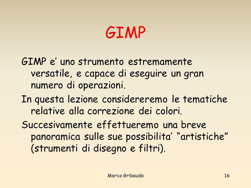 Marco Gribaudo16 GIMP GIMP e uno strumento estremamente versatile, e capace di eseguire un gran numero di operazioni.