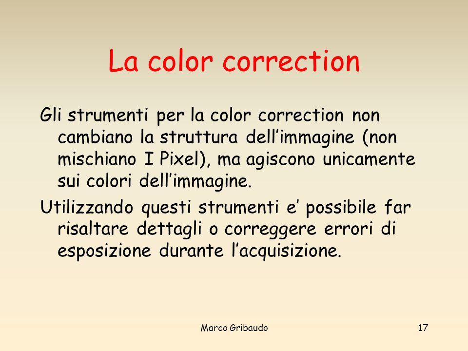 Marco Gribaudo17 La color correction Gli strumenti per la color correction non cambiano la struttura dellimmagine (non mischiano I Pixel), ma agiscono unicamente sui colori dellimmagine.