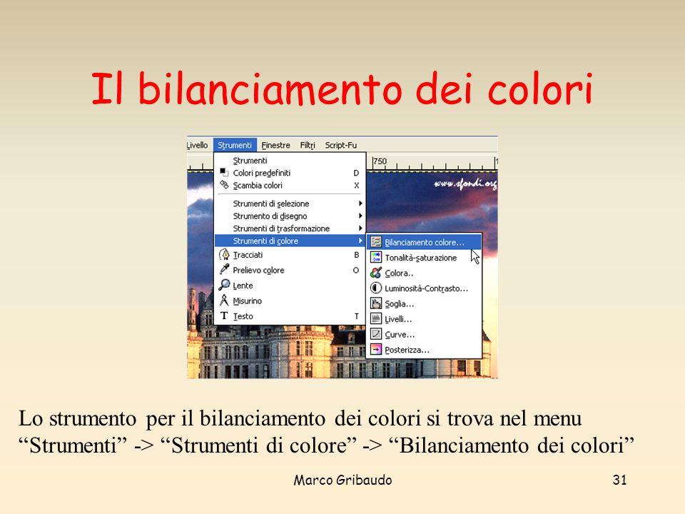 Marco Gribaudo31 Il bilanciamento dei colori Lo strumento per il bilanciamento dei colori si trova nel menu Strumenti -> Strumenti di colore -> Bilanciamento dei colori