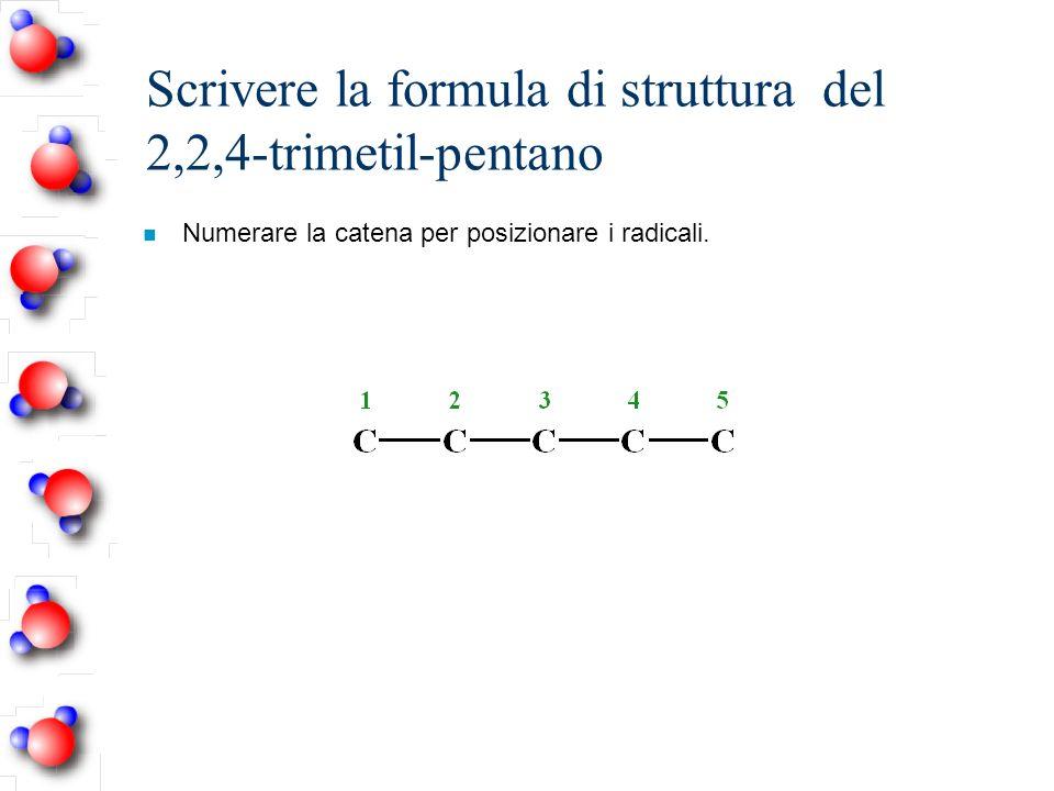 Scrivere la formula di struttura del 2,2,4-trimetil-pentano n Numerare la catena per posizionare i radicali.