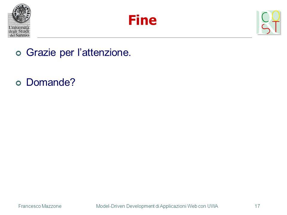 Francesco MazzoneModel-Driven Development di Applicazioni Web con UWA17 Fine Grazie per lattenzione. Domande?