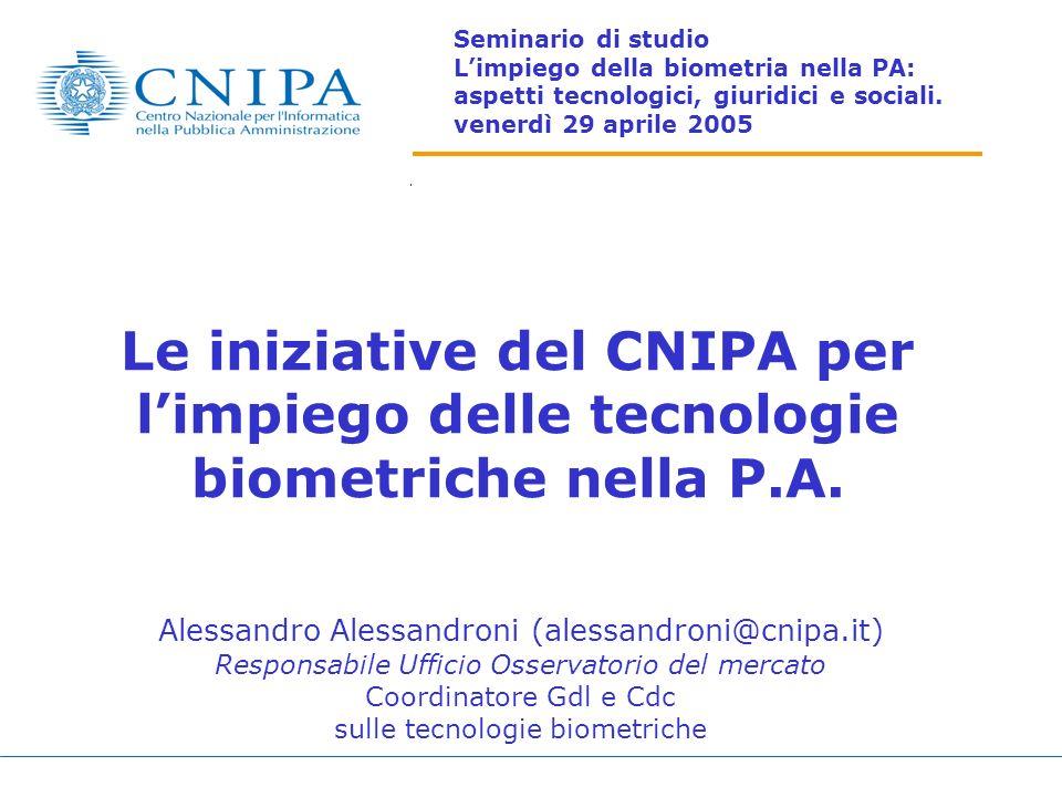 Le iniziative del CNIPA per limpiego delle tecnologie biometriche nella P.A. Alessandro Alessandroni (alessandroni@cnipa.it) Responsabile Ufficio Osse