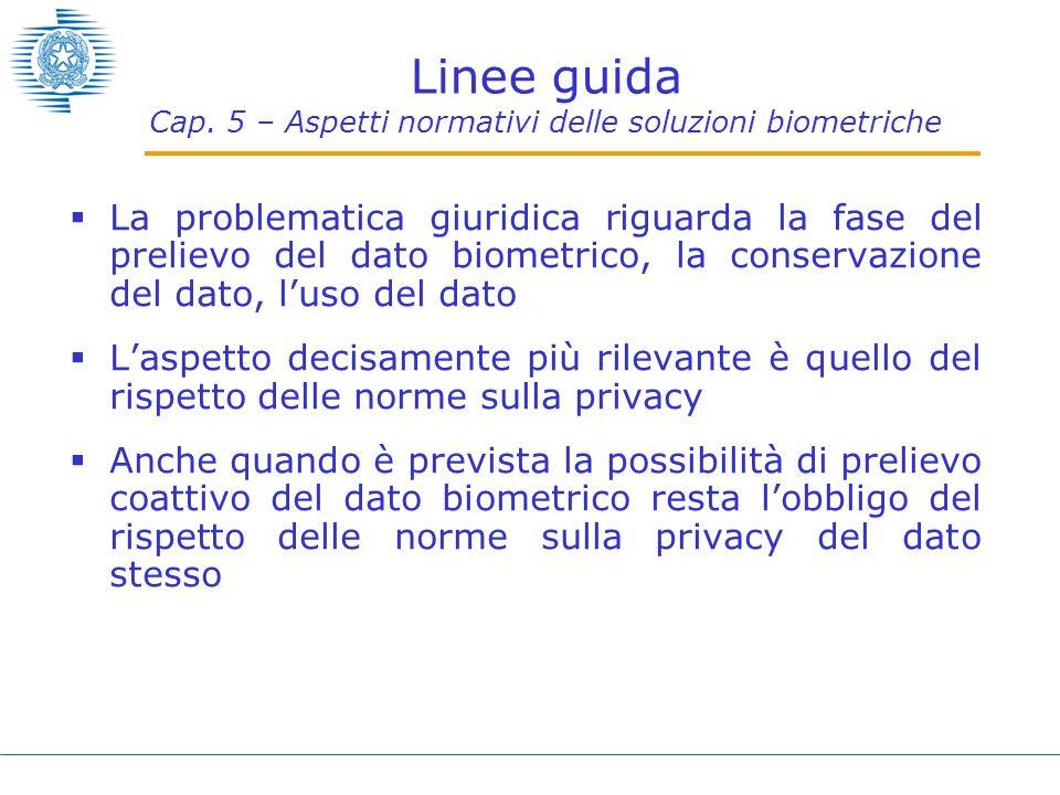 Linee guida Cap. 5 – Aspetti normativi delle soluzioni biometriche La problematica giuridica riguarda la fase del prelievo del dato biometrico, la con