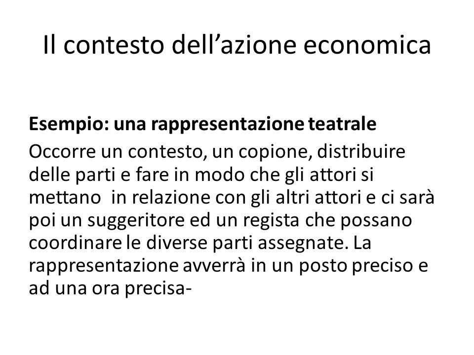 Il contesto dellazione economica Esempio: una rappresentazione teatrale Occorre un contesto, un copione, distribuire delle parti e fare in modo che gl