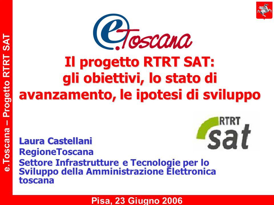 e.Toscana – Progetto RTRT SAT Pisa, 23 Giugno 2006 Il progetto RTRT SAT: gli obiettivi, lo stato di avanzamento, le ipotesi di sviluppo Laura Castellani RegioneToscana Settore Infrastrutture e Tecnologie per lo Sviluppo della Amministrazione Elettronica toscana