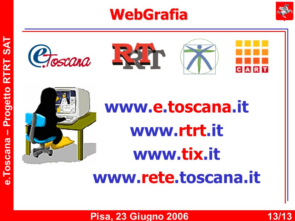 e.Toscana – Progetto RTRT SAT Pisa, 23 Giugno 200613/13 WebGrafia www.e.toscana.it www.rtrt.it www.tix.it www.rete.toscana.it