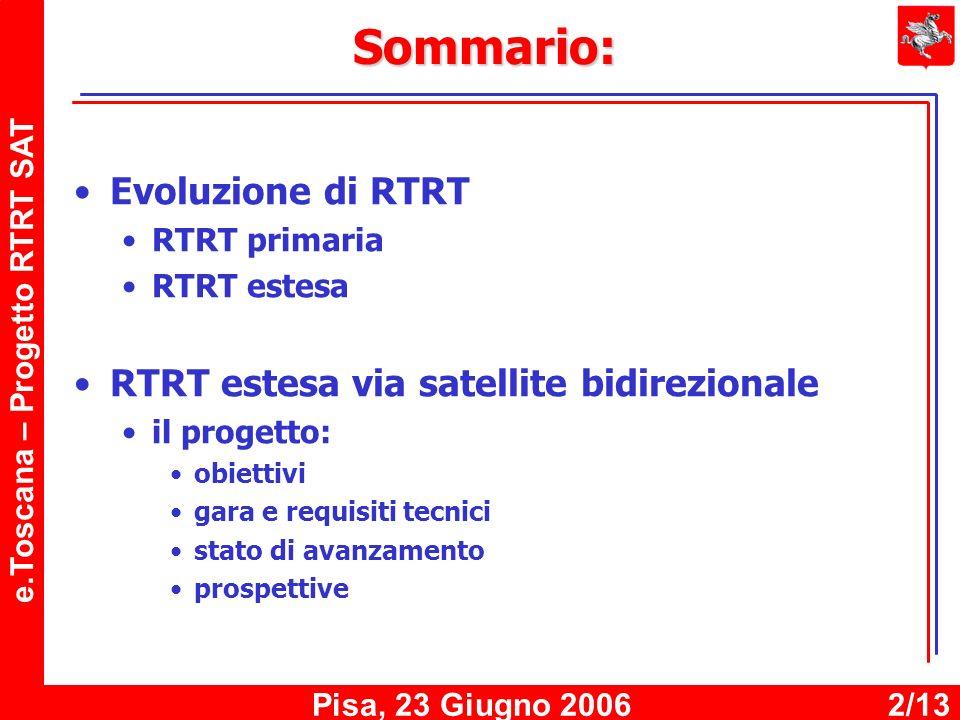 e.Toscana – Progetto RTRT SAT Pisa, 23 Giugno 20062/13 Sommario: Evoluzione di RTRT RTRT primaria RTRT estesa RTRT estesa via satellite bidirezionale il progetto: obiettivi gara e requisiti tecnici stato di avanzamento prospettive