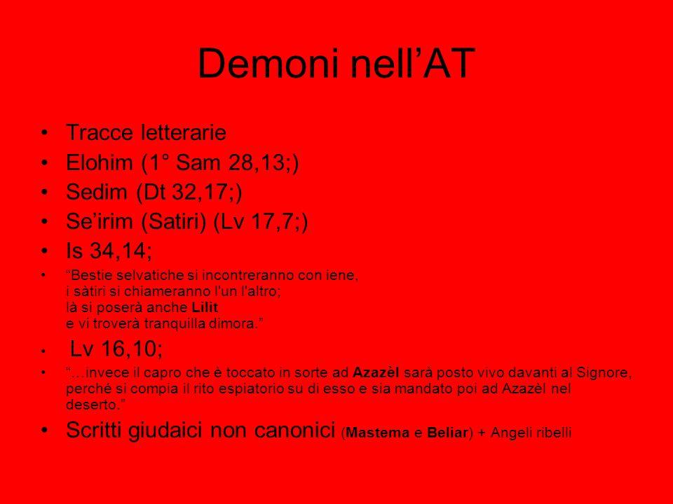 Demoni nellAT Tracce letterarie Elohim (1° Sam 28,13;) Sedim (Dt 32,17;) Seirim (Satiri) (Lv 17,7;) Is 34,14; Bestie selvatiche si incontreranno con i