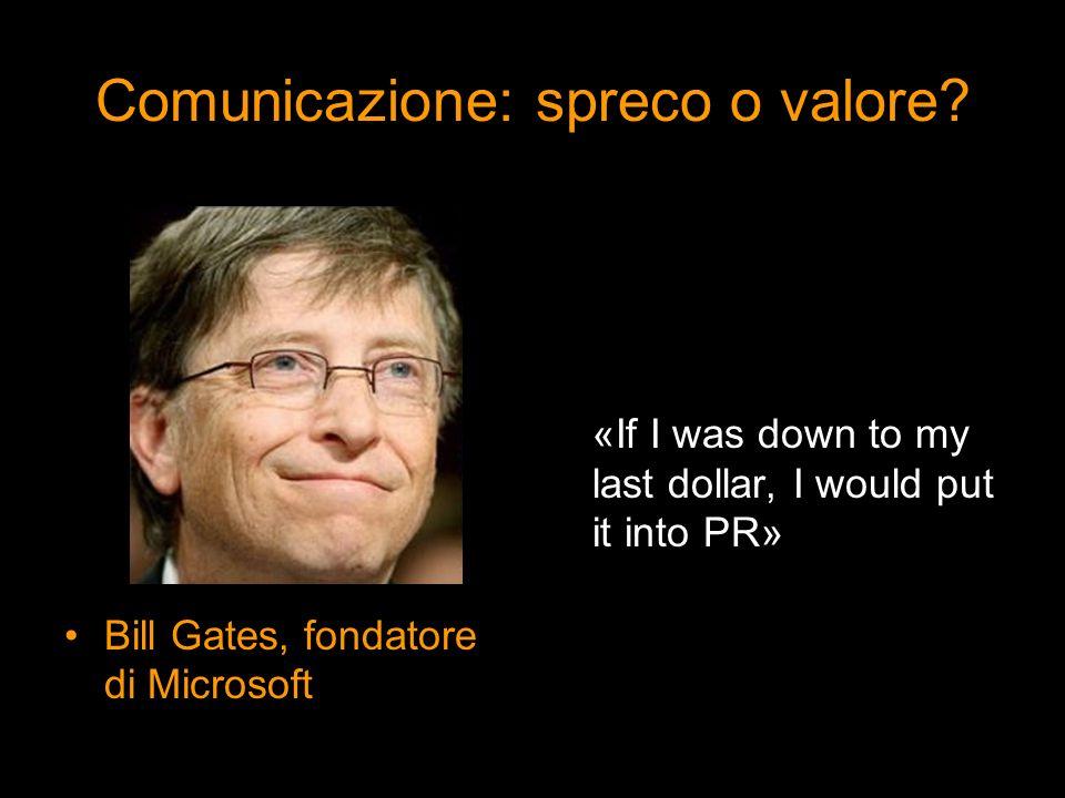 Comunicazione: spreco o valore? Bill Gates, fondatore di Microsoft «If I was down to my last dollar, I would put it into PR»