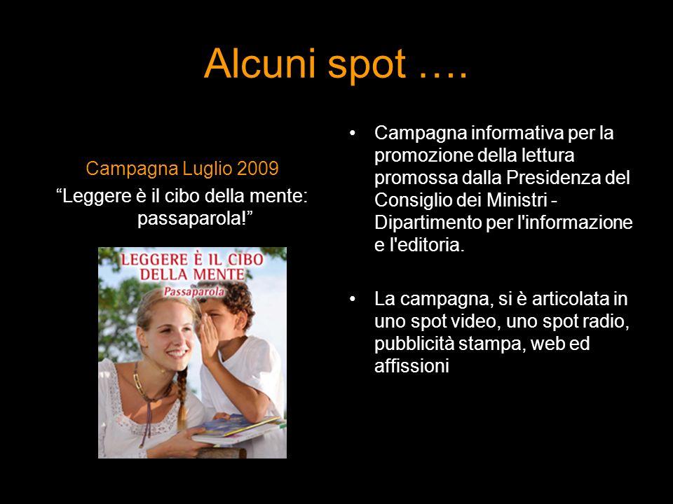 Alcuni spot …. Campagna Luglio 2009 Leggere è il cibo della mente: passaparola! Campagna informativa per la promozione della lettura promossa dalla Pr