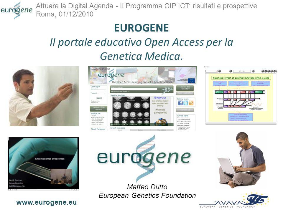 Attuare la Digital Agenda - Il Programma CIP ICT: risultati e prospettive Roma, 01/12/2010 www.eurogene.eu Scheda del progetto Nome completo:EUROGENE - The First Pan-European Learning Service in the Field of Genetics.