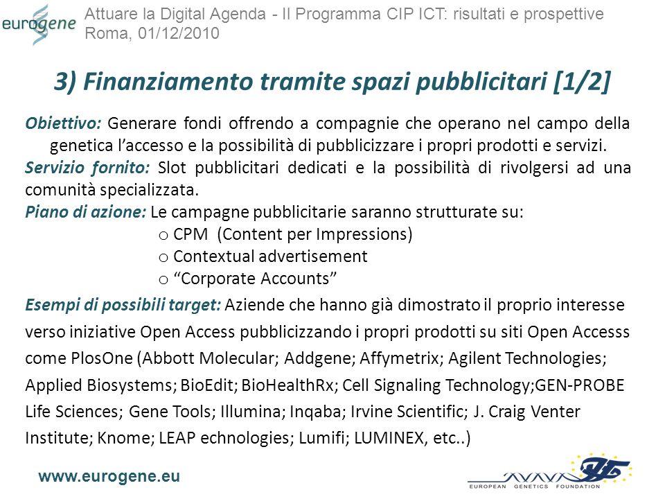 Attuare la Digital Agenda - Il Programma CIP ICT: risultati e prospettive Roma, 01/12/2010 www.eurogene.eu 3) Finanziamento tramite spazi pubblicitari [1/2] Obiettivo: Generare fondi offrendo a compagnie che operano nel campo della genetica laccesso e la possibilità di pubblicizzare i propri prodotti e servizi.