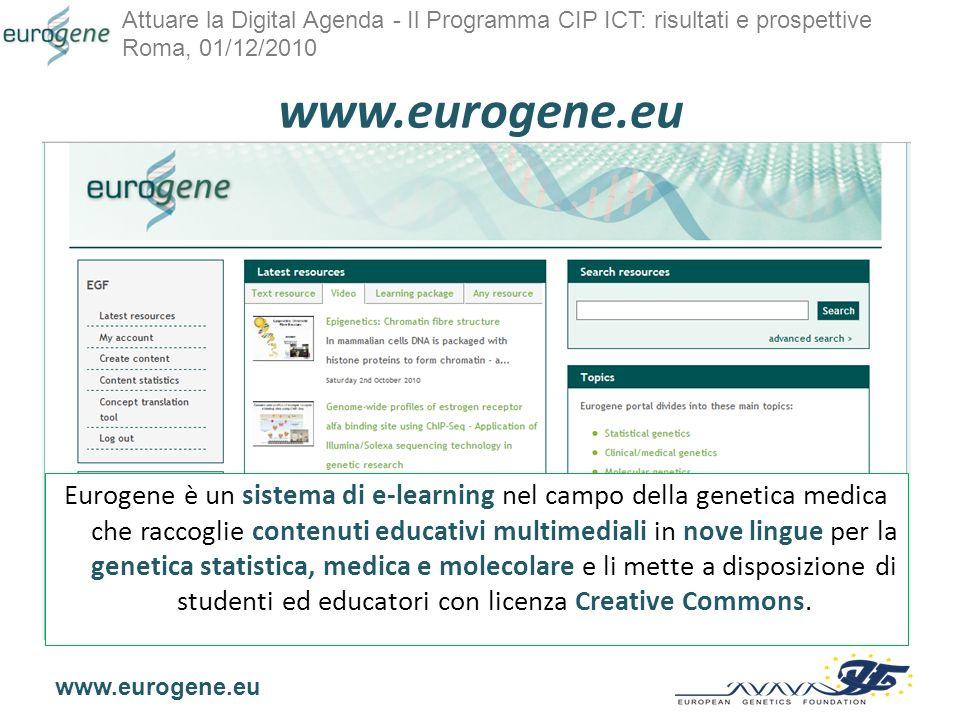 Attuare la Digital Agenda - Il Programma CIP ICT: risultati e prospettive Roma, 01/12/2010 www.eurogene.eu Eurogene è un sistema di e-learning nel campo della genetica medica che raccoglie contenuti educativi multimediali in nove lingue per la genetica statistica, medica e molecolare e li mette a disposizione di studenti ed educatori con licenza Creative Commons.