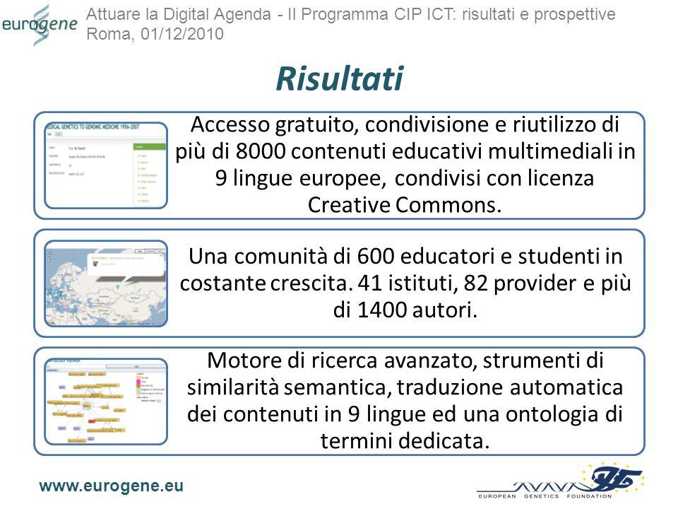 Attuare la Digital Agenda - Il Programma CIP ICT: risultati e prospettive Roma, 01/12/2010 www.eurogene.eu Risultati Accesso gratuito, condivisione e riutilizzo di più di 8000 contenuti educativi multimediali in 9 lingue europee, condivisi con licenza Creative Commons.