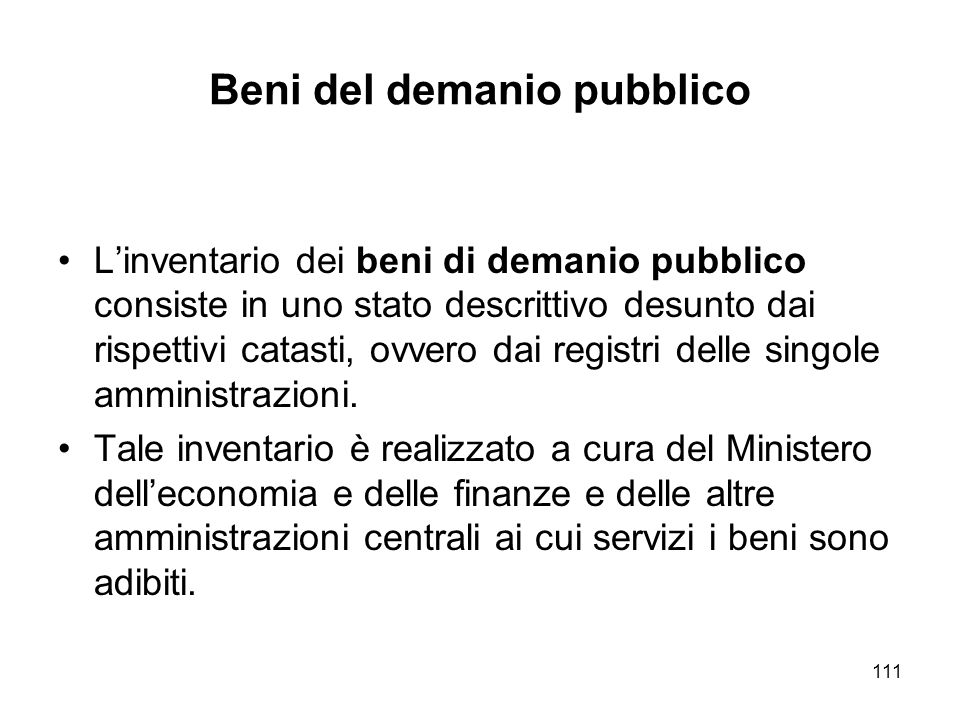 111 Beni del demanio pubblico Linventario dei beni di demanio pubblico consiste in uno stato descrittivo desunto dai rispettivi catasti, ovvero dai registri delle singole amministrazioni.