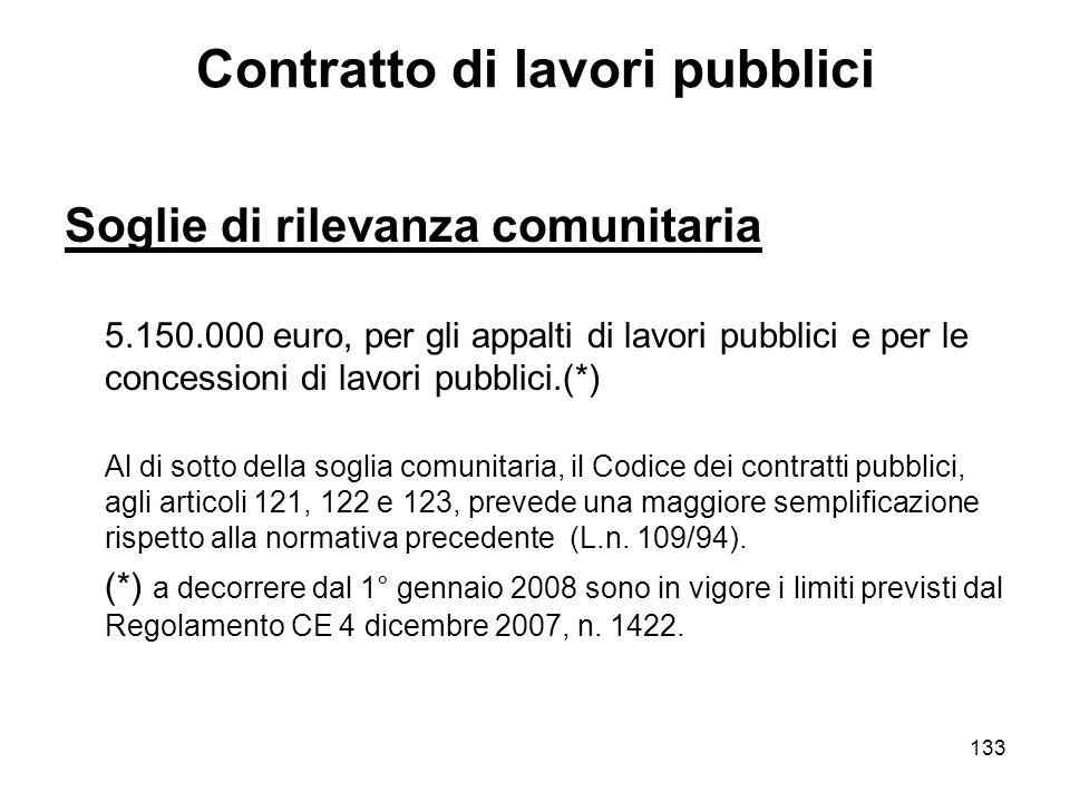 133 Contratto di lavori pubblici Soglie di rilevanza comunitaria 5.150.000 euro, per gli appalti di lavori pubblici e per le concessioni di lavori pubblici.(*) Al di sotto della soglia comunitaria, il Codice dei contratti pubblici, agli articoli 121, 122 e 123, prevede una maggiore semplificazione rispetto alla normativa precedente (L.n.
