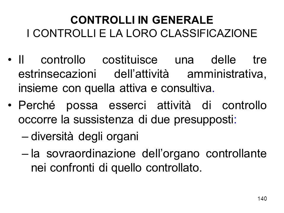 140 CONTROLLI IN GENERALE I CONTROLLI E LA LORO CLASSIFICAZIONE Il controllo costituisce una delle tre estrinsecazioni dellattività amministrativa, insieme con quella attiva e consultiva.