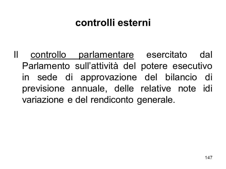 147 controlli esterni Il controllo parlamentare esercitato dal Parlamento sullattività del potere esecutivo in sede di approvazione del bilancio di previsione annuale, delle relative note idi variazione e del rendiconto generale.