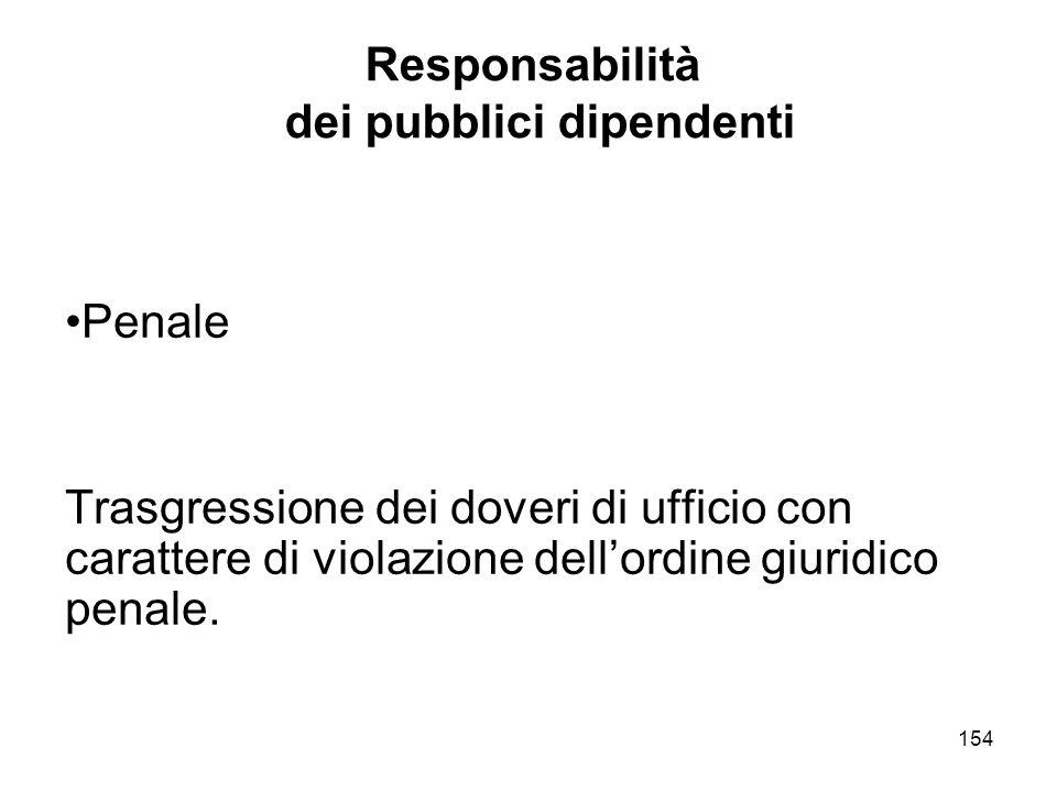 154 Responsabilità dei pubblici dipendenti Penale Trasgressione dei doveri di ufficio con carattere di violazione dellordine giuridico penale.