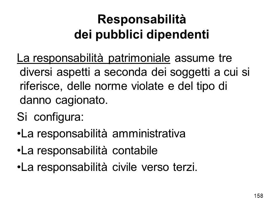 158 Responsabilità dei pubblici dipendenti La responsabilità patrimoniale assume tre diversi aspetti a seconda dei soggetti a cui si riferisce, delle norme violate e del tipo di danno cagionato.