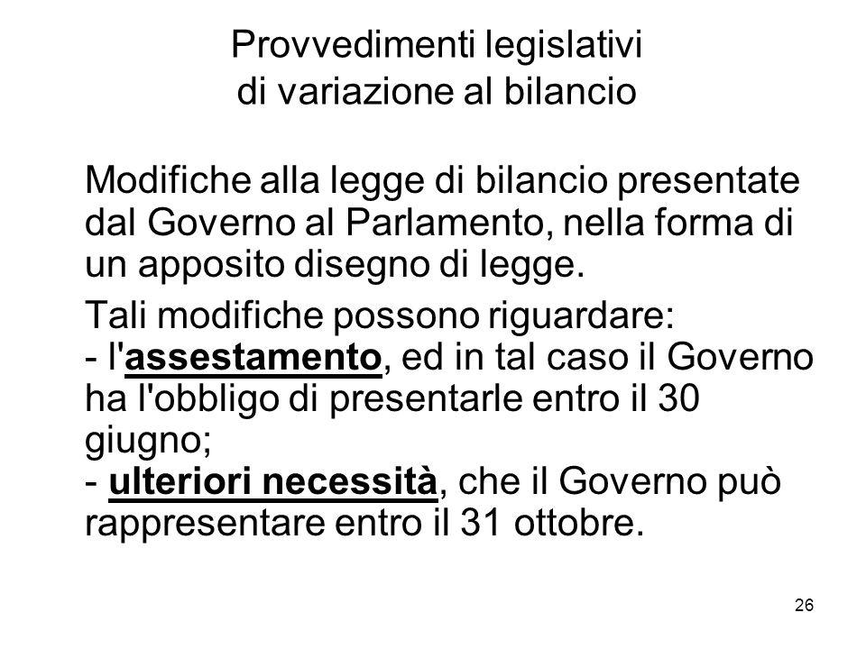 26 Provvedimenti legislativi di variazione al bilancio Modifiche alla legge di bilancio presentate dal Governo al Parlamento, nella forma di un apposito disegno di legge.