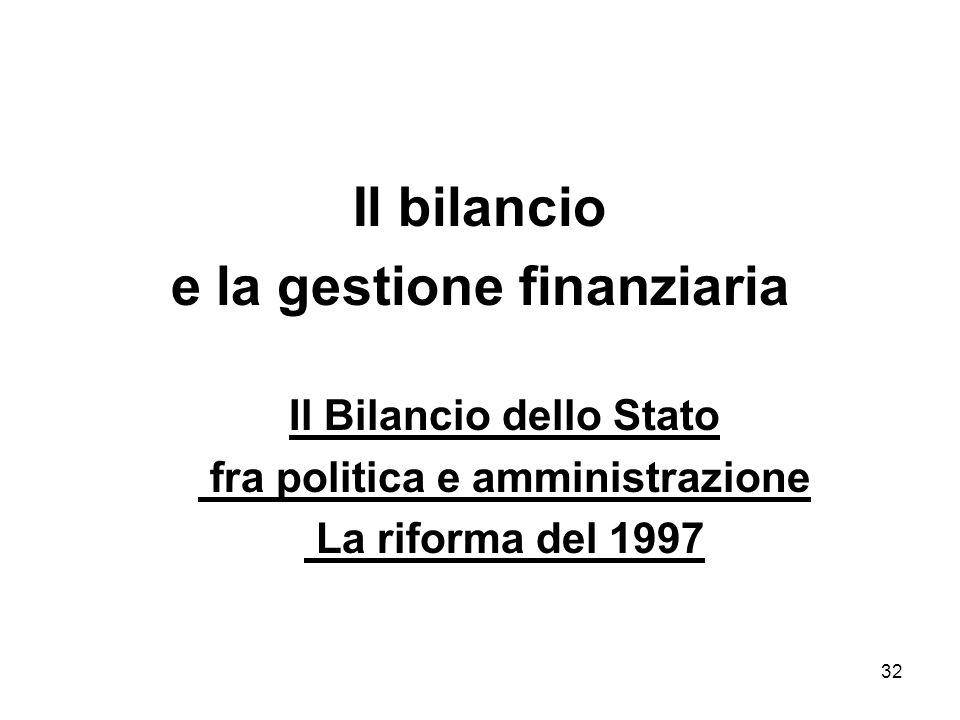 32 Il bilancio e la gestione finanziaria Il Bilancio dello Stato fra politica e amministrazione La riforma del 1997