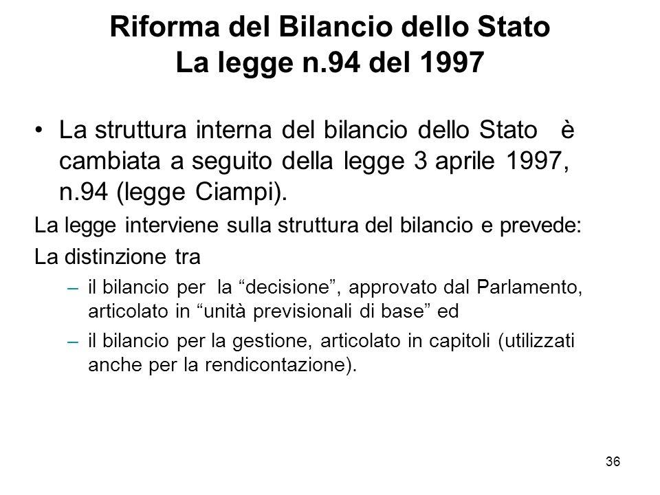 36 Riforma del Bilancio dello Stato La legge n.94 del 1997 La struttura interna del bilancio dello Stato è cambiata a seguito della legge 3 aprile 1997, n.94 (legge Ciampi).