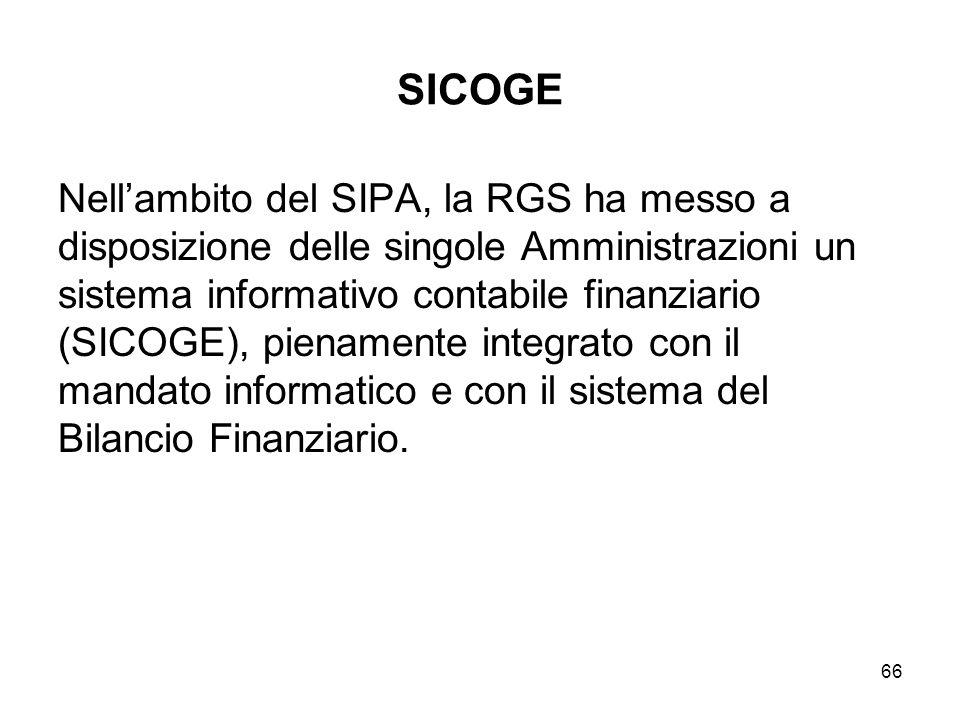66 SICOGE Nellambito del SIPA, la RGS ha messo a disposizione delle singole Amministrazioni un sistema informativo contabile finanziario (SICOGE), pienamente integrato con il mandato informatico e con il sistema del Bilancio Finanziario.