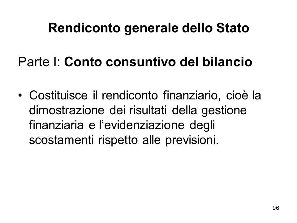 96 Rendiconto generale dello Stato Parte I: Conto consuntivo del bilancio Costituisce il rendiconto finanziario, cioè la dimostrazione dei risultati della gestione finanziaria e levidenziazione degli scostamenti rispetto alle previsioni.