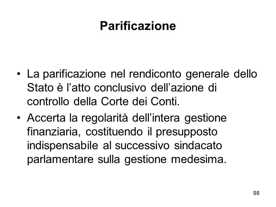98 Parificazione La parificazione nel rendiconto generale dello Stato è latto conclusivo dellazione di controllo della Corte dei Conti.