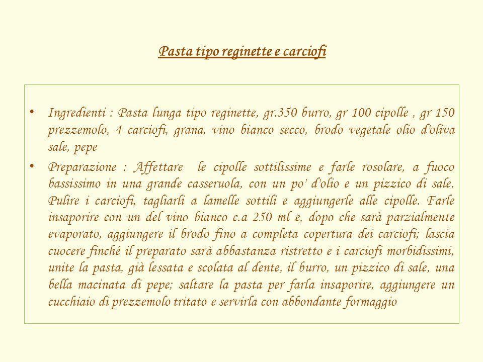 Pasta tipo reginette e carciofi Ingredienti : Pasta lunga tipo reginette, gr.350 burro, gr 100 cipolle, gr 150 prezzemolo, 4 carciofi, grana, vino bia